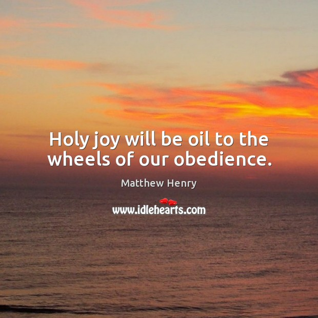 Holy joy will be oil to the wheels of our obedience. Image