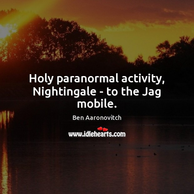 Holy paranormal activity, Nightingale – to the Jag mobile. Ben Aaronovitch Picture Quote