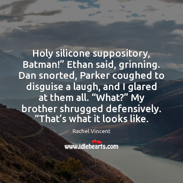 """Holy silicone suppository, Batman!"""" Ethan said, grinning. Dan snorted, Parker coughed to Rachel Vincent Picture Quote"""