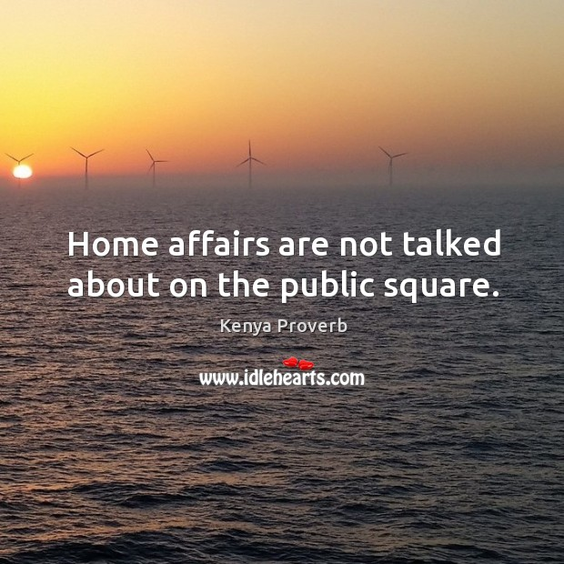 Home affairs are not talked about on the public square. Kenya Proverbs Image