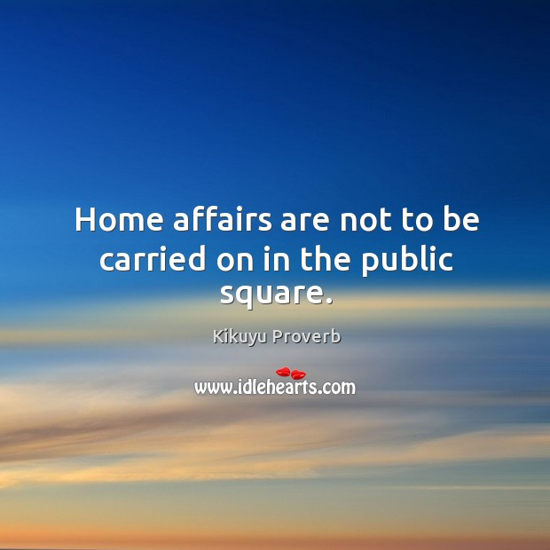 Home affairs are not to be carried on in the public square. Kikuyu Proverbs Image