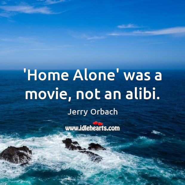 'Home Alone' was a movie, not an alibi. Image