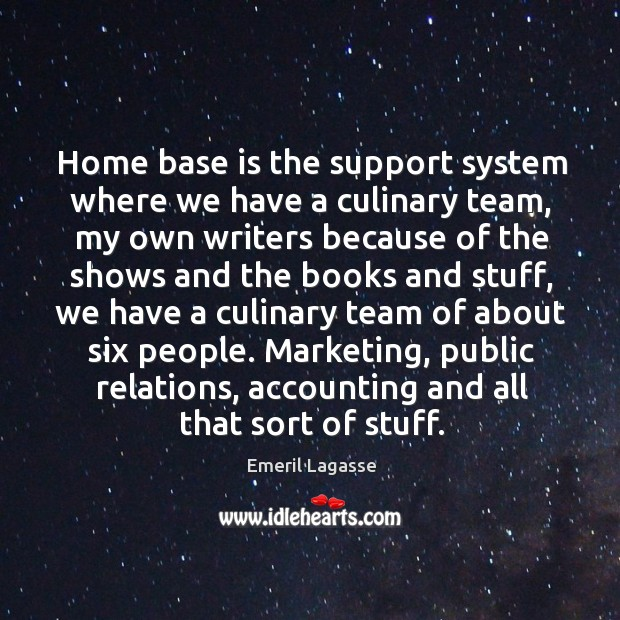 Home base is the support system where we have a culinary team, Emeril Lagasse Picture Quote