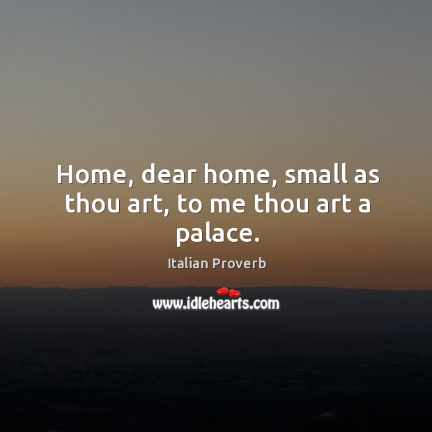 Image, Home, dear home, small as thou art, to me thou art a palace.