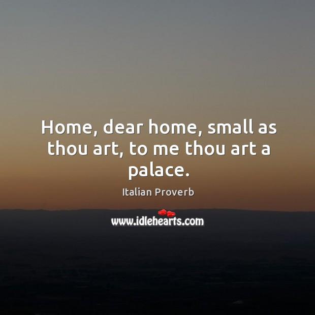 Home, dear home, small as thou art, to me thou art a palace. Italian Proverbs Image