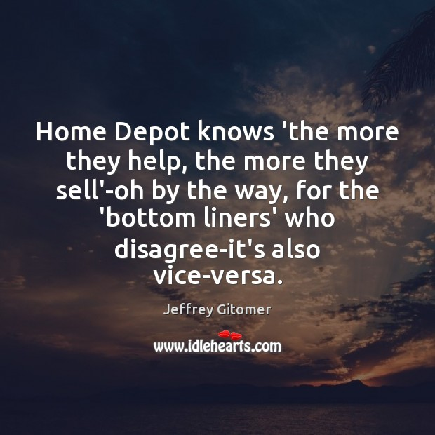 Home Depot knows 'the more they help, the more they sell'-oh by Jeffrey Gitomer Picture Quote