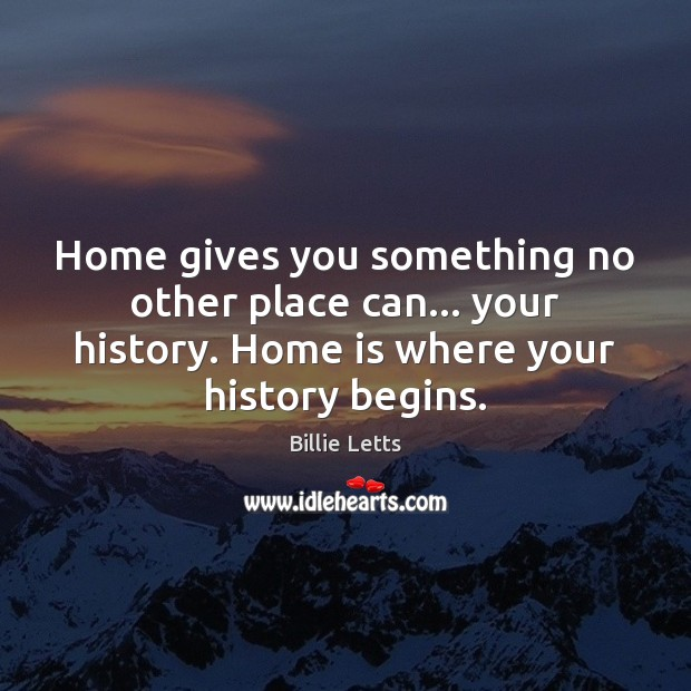 Home gives you something no other place can… your history. Home is Image