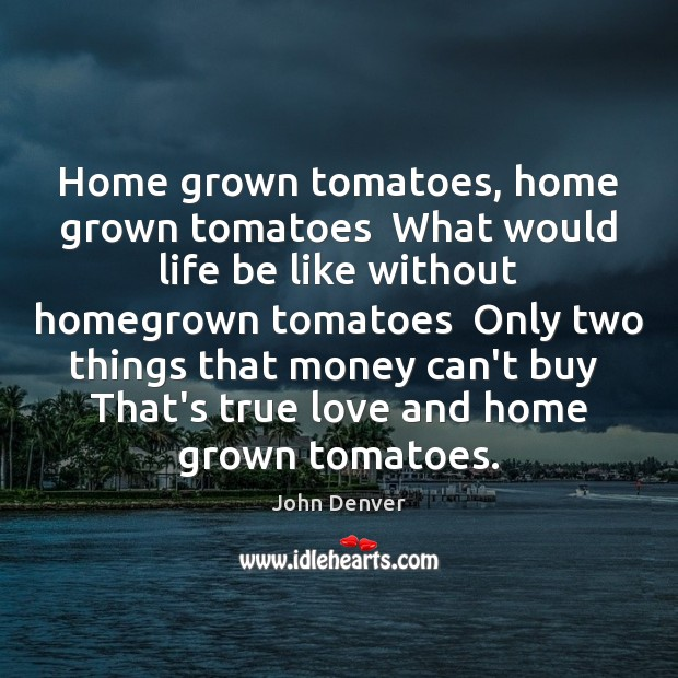 Home grown tomatoes, home grown tomatoes  What would life be like without John Denver Picture Quote