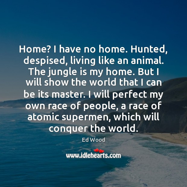 Home? I have no home. Hunted, despised, living like an animal. The Image