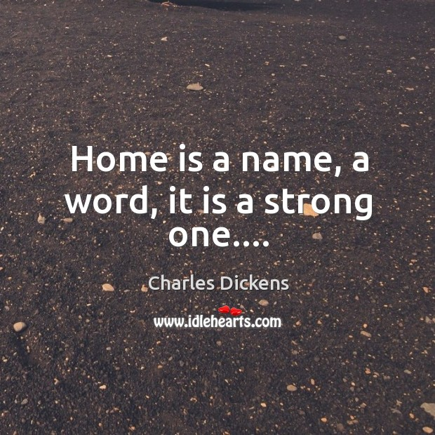 Home is a name, a word, it is a strong one…. Image