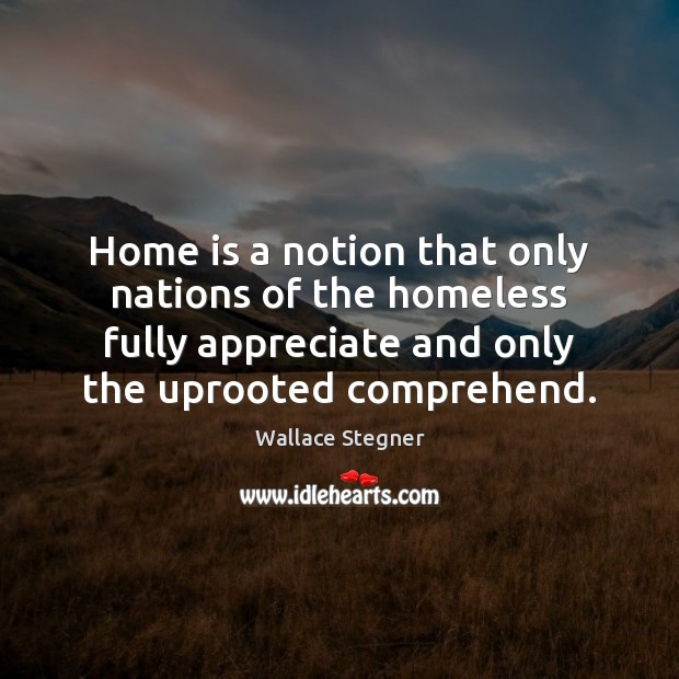 Home is a notion that only nations of the homeless fully appreciate Home Quotes Image