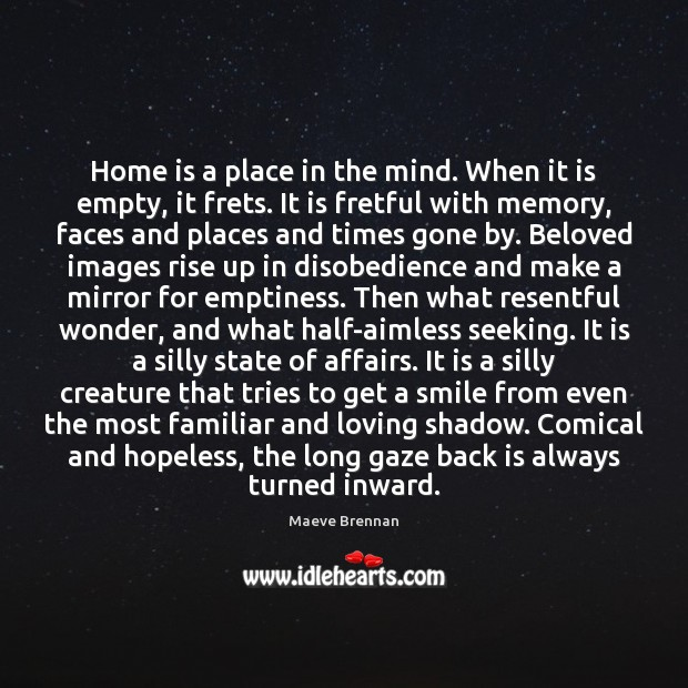 Image, Home is a place in the mind. When it is empty, it