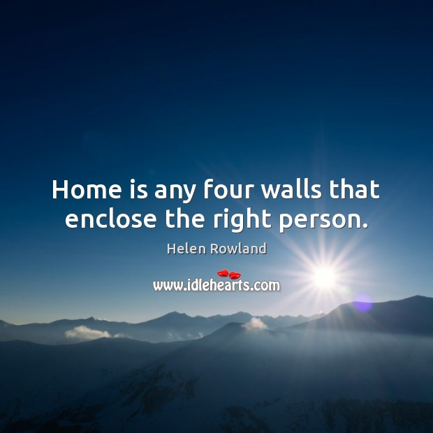 Home is any four walls that enclose the right person. Image