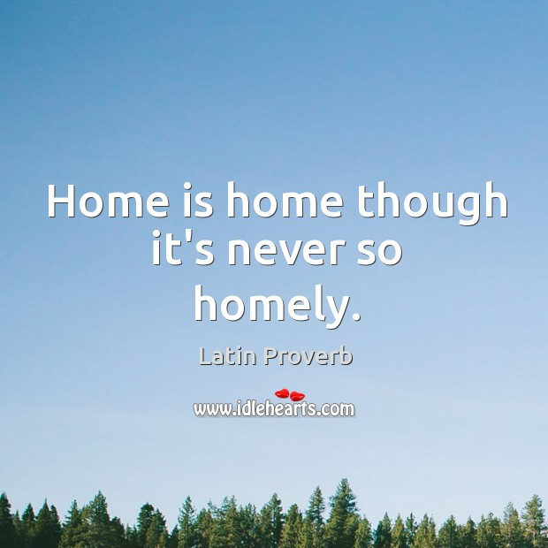 Home is home though it's never so homely. Image