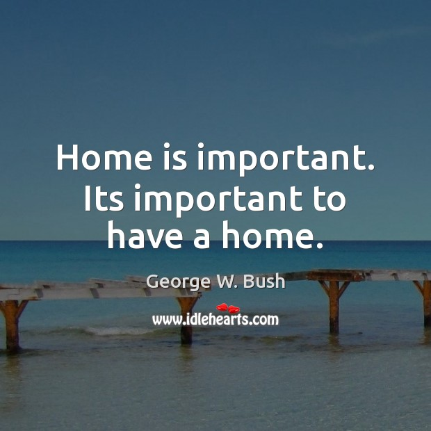 Home is important. Its important to have a home. Image