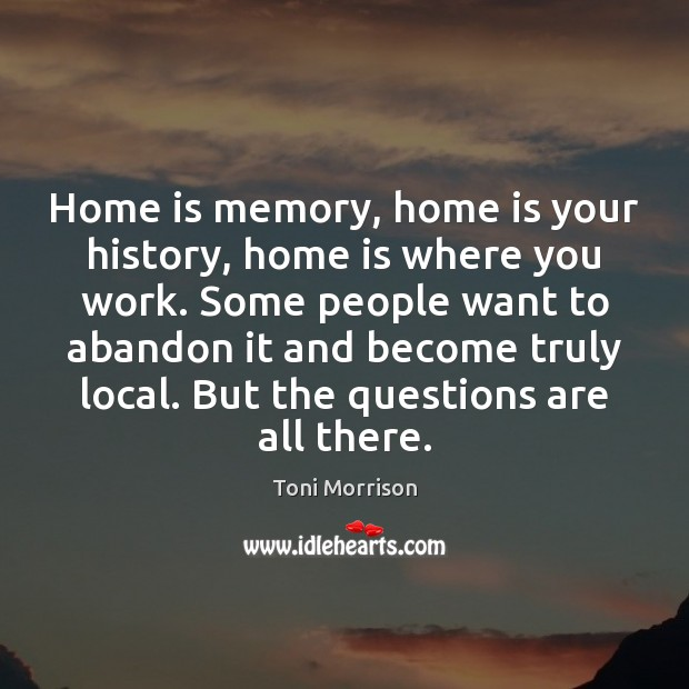 Home is memory, home is your history, home is where you work. Toni Morrison Picture Quote