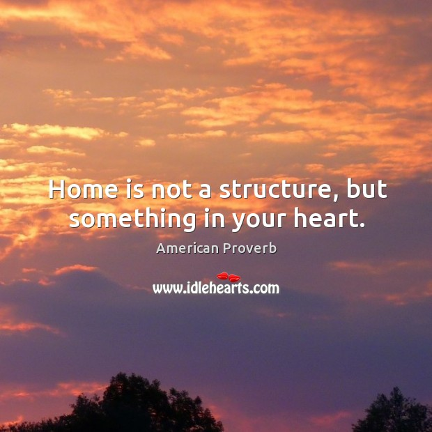 Home is not a structure, but something in your heart. American Proverbs Image