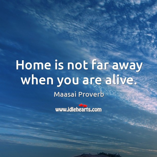 Home is not far away when you are alive. Maasai Proverbs Image