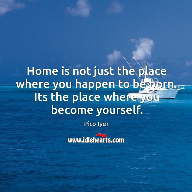 Home is not just the place where you happen to be born. Pico Iyer Picture Quote