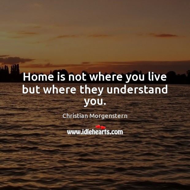 Home is not where you live but where they understand you. Home Quotes Image