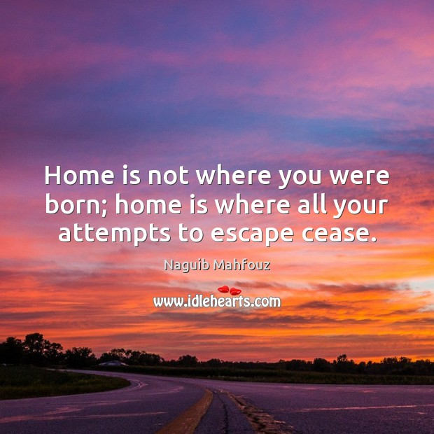 Home is not where you were born; home is where all your attempts to escape cease. Naguib Mahfouz Picture Quote