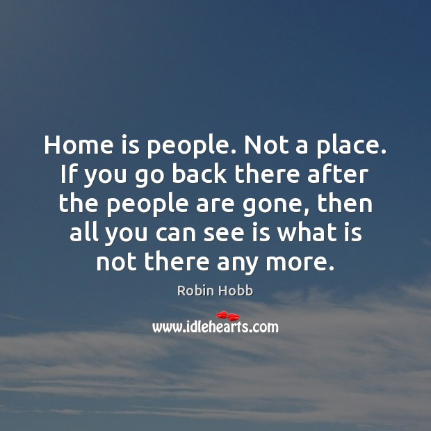 Home is people. Not a place. If you go back there after Robin Hobb Picture Quote