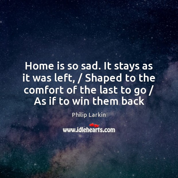 Home is so sad. It stays as it was left, / Shaped to Philip Larkin Picture Quote