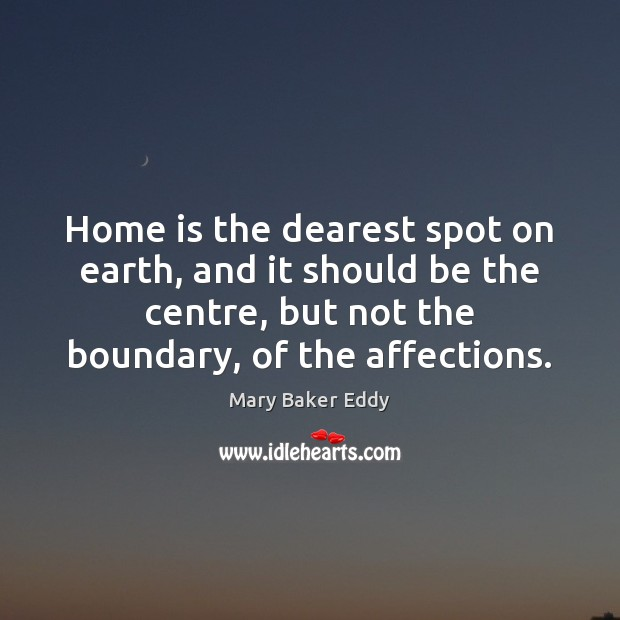 Home is the dearest spot on earth, and it should be the Mary Baker Eddy Picture Quote