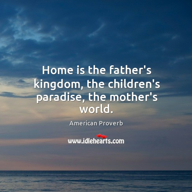 Home is the father's kingdom, the children's paradise, the mother's world. Image