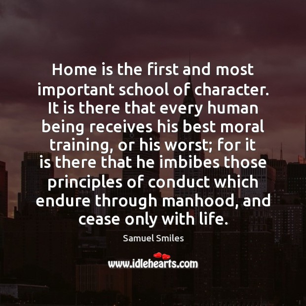 Home is the first and most important school of character. It is Samuel Smiles Picture Quote