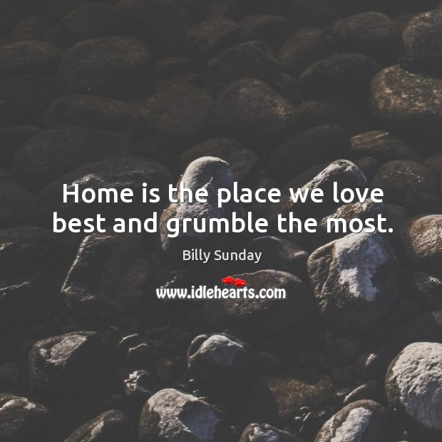 Home is the place we love best and grumble the most. Billy Sunday Picture Quote