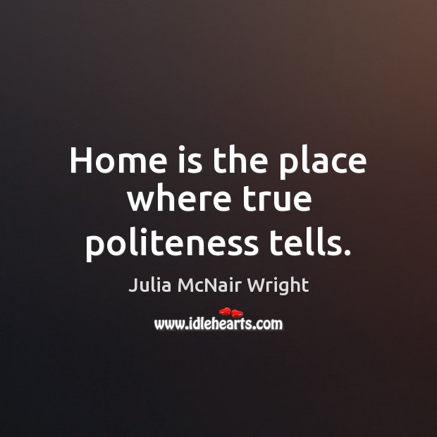 Home is the place where true politeness tells. Home Quotes Image