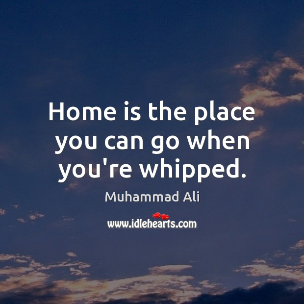 Home is the place you can go when you're whipped. Image