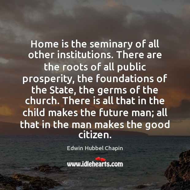 Home is the seminary of all other institutions. There are the roots Edwin Hubbel Chapin Picture Quote