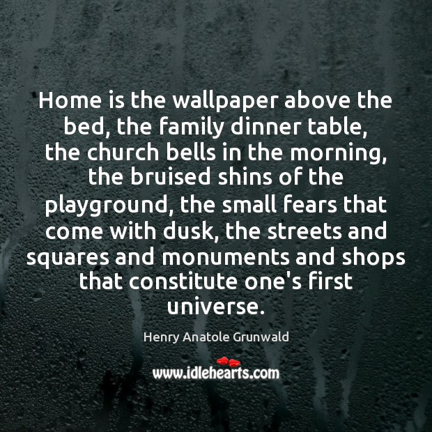 Home is the wallpaper above the bed, the family dinner table, the Image