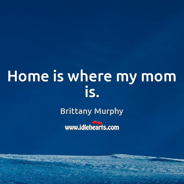Home is where my mom is. Mom Quotes Image