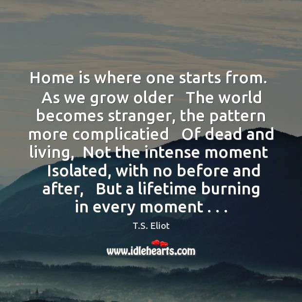 Home is where one starts from.  As we grow older   The world Image
