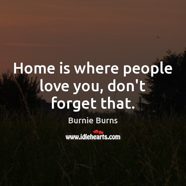 Home is where people love you, don't forget that. Image