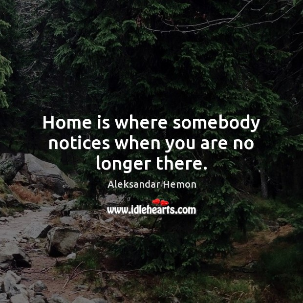 Home is where somebody notices when you are no longer there. Image
