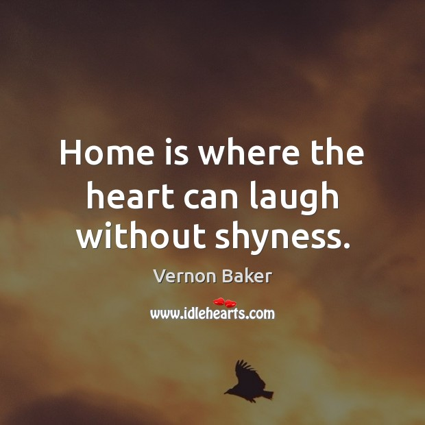 Home is where the heart can laugh without shyness. Image