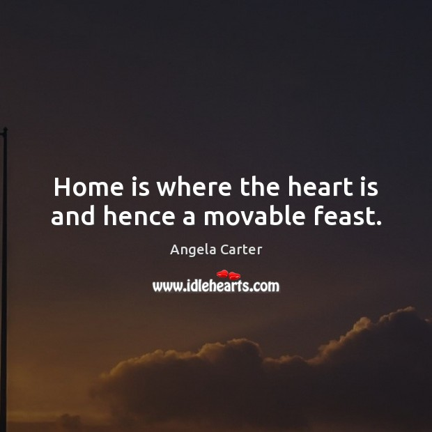 Home Is Where The Heart Is And Hence A Movable Feast