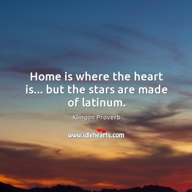 Home is where the heart is… But the stars are made of latinum. Klingon Proverbs Image