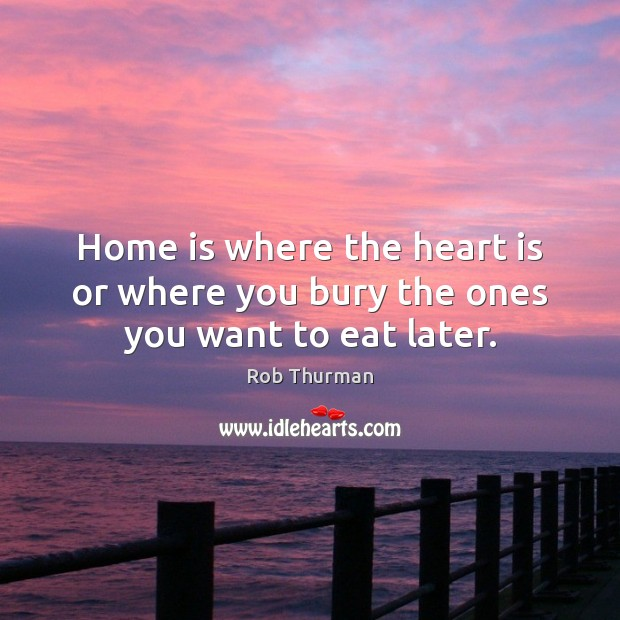 Home is where the heart is or where you bury the ones you want to eat later. Home Quotes Image