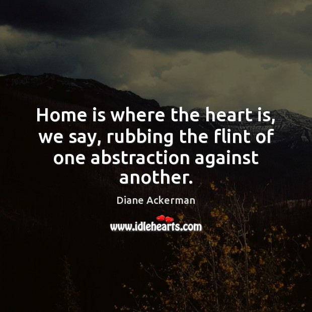 Home is where the heart is, we say, rubbing the flint of one abstraction against another. Image