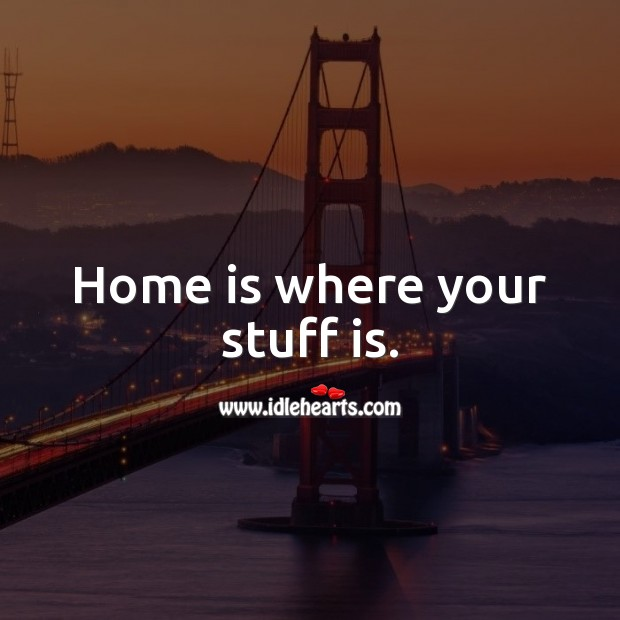 Home is where your stuff is. Home Quotes Image