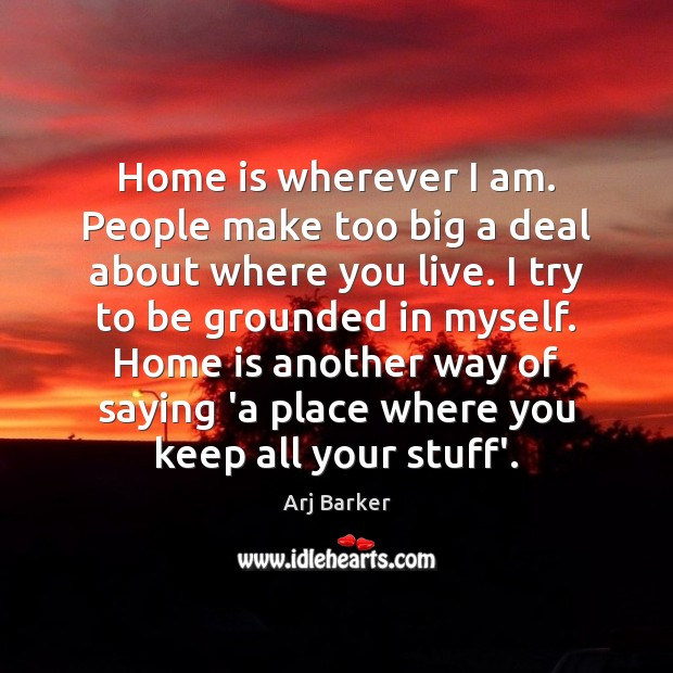 Home is wherever I am. People make too big a deal about Home Quotes Image