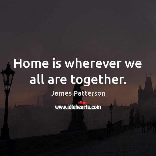 Home is wherever we all are together. Image