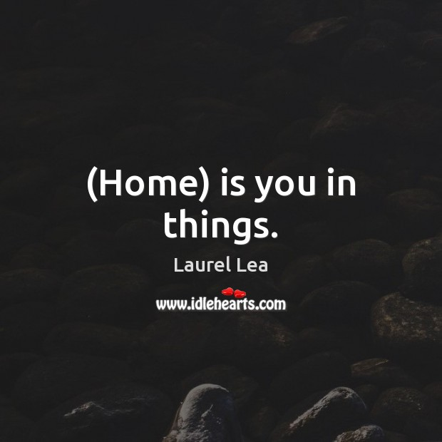 Image, (Home) is you in things.
