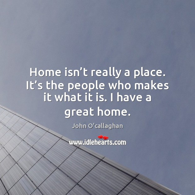 Home isn't really a place. It's the people who makes Image