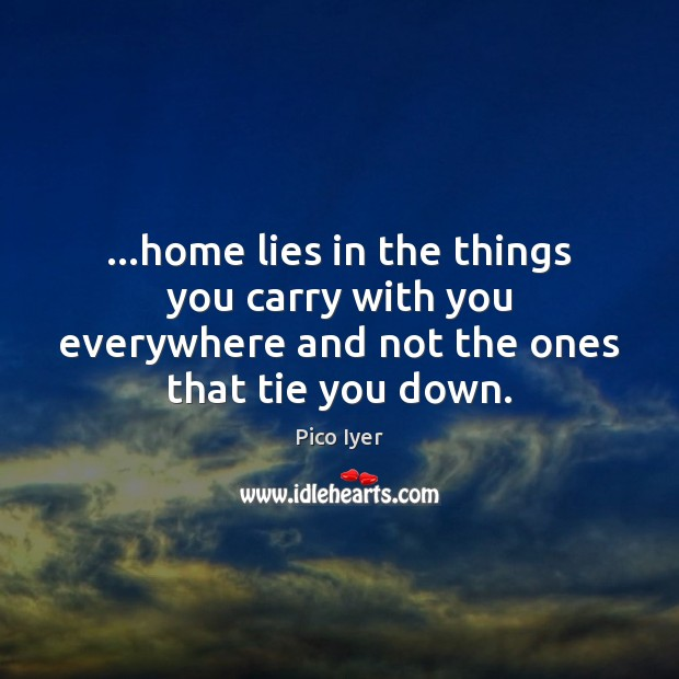 …home lies in the things you carry with you everywhere and not Pico Iyer Picture Quote